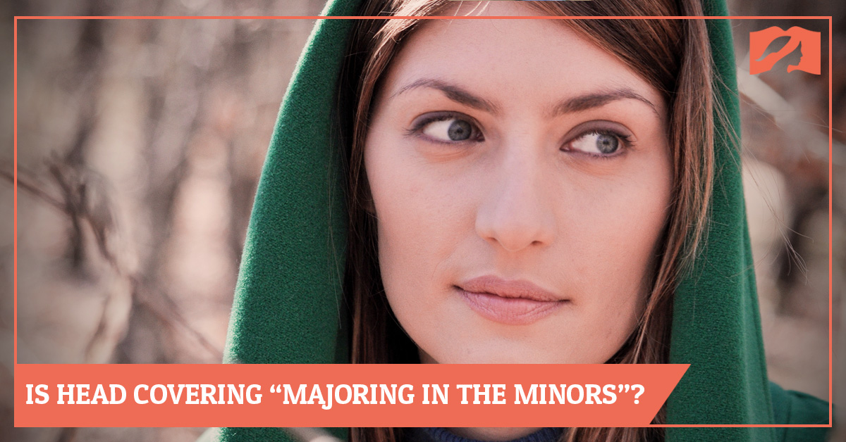 "Is Head Covering ""Majoring in the Minors""? Is it a Distraction?"