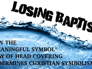 "Losing Baptism: How the ""Meaningful Symbol"" view of Headcovering undermines Christian Symbolism"
