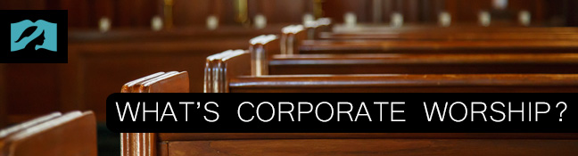 What's Corporate Worship?