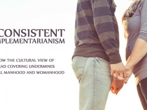 Inconsistent Complementarianism: How the Cultural View of Head Covering Undermines Biblical Manhood and Womanhood