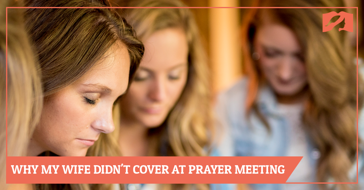 My Wife Didn't Wear A Head Covering to our Church Prayer Meeting