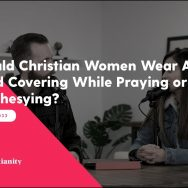 Real Christianity #33: Should Christian Women Wear A Head Covering While Praying or Prophesying?